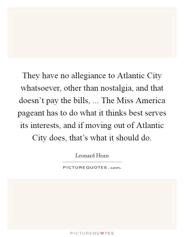 They have no allegiance to Atlantic City whatsoever, other than nostalgia, and that doesn't pay the bills, ... The Miss America pageant has to do what it thinks best serves its interests, and if moving out of Atlantic City does, that's what it should do Picture Quote #1