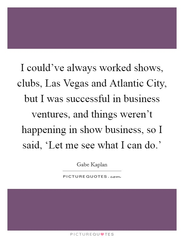 I could've always worked shows, clubs, Las Vegas and Atlantic City, but I was successful in business ventures, and things weren't happening in show business, so I said, 'Let me see what I can do.' Picture Quote #1