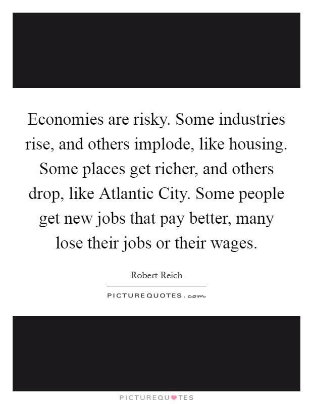 Economies are risky. Some industries rise, and others implode, like housing. Some places get richer, and others drop, like Atlantic City. Some people get new jobs that pay better, many lose their jobs or their wages Picture Quote #1