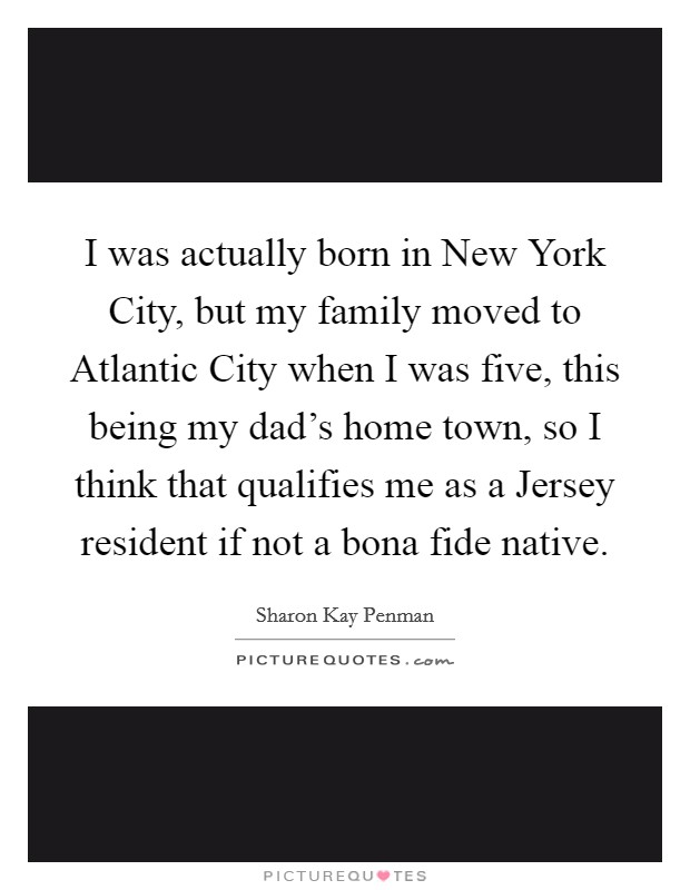 I was actually born in New York City, but my family moved to Atlantic City when I was five, this being my dad's home town, so I think that qualifies me as a Jersey resident if not a bona fide native Picture Quote #1