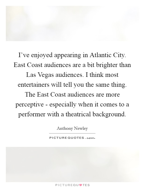I've enjoyed appearing in Atlantic City. East Coast audiences are a bit brighter than Las Vegas audiences. I think most entertainers will tell you the same thing. The East Coast audiences are more perceptive - especially when it comes to a performer with a theatrical background Picture Quote #1