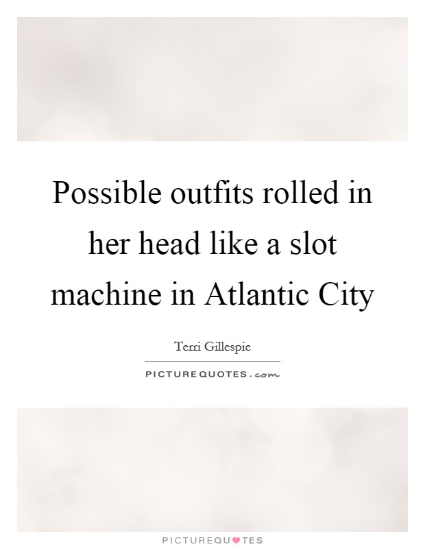 Possible outfits rolled in her head like a slot machine in Atlantic City Picture Quote #1