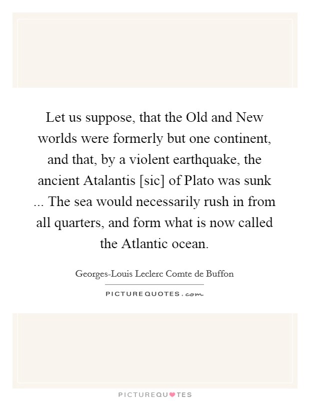 Let us suppose, that the Old and New worlds were formerly but one continent, and that, by a violent earthquake, the ancient Atalantis [sic] of Plato was sunk ... The sea would necessarily rush in from all quarters, and form what is now called the Atlantic ocean Picture Quote #1