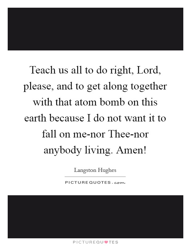 Teach us all to do right, Lord, please, and to get along together with that atom bomb on this earth because I do not want it to fall on me-nor Thee-nor anybody living. Amen! Picture Quote #1