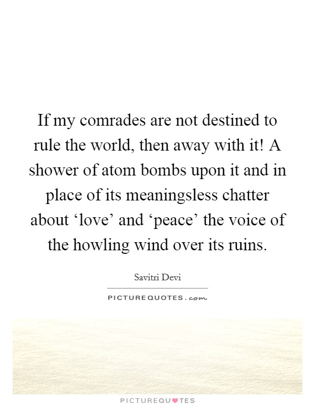 If my comrades are not destined to rule the world, then away with it! A shower of atom bombs upon it and in place of its meaningsless chatter about 'love' and 'peace' the voice of the howling wind over its ruins Picture Quote #1