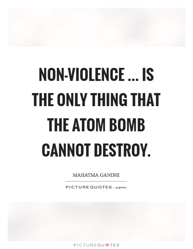 Non-violence ... is the only thing that the atom bomb cannot destroy Picture Quote #1