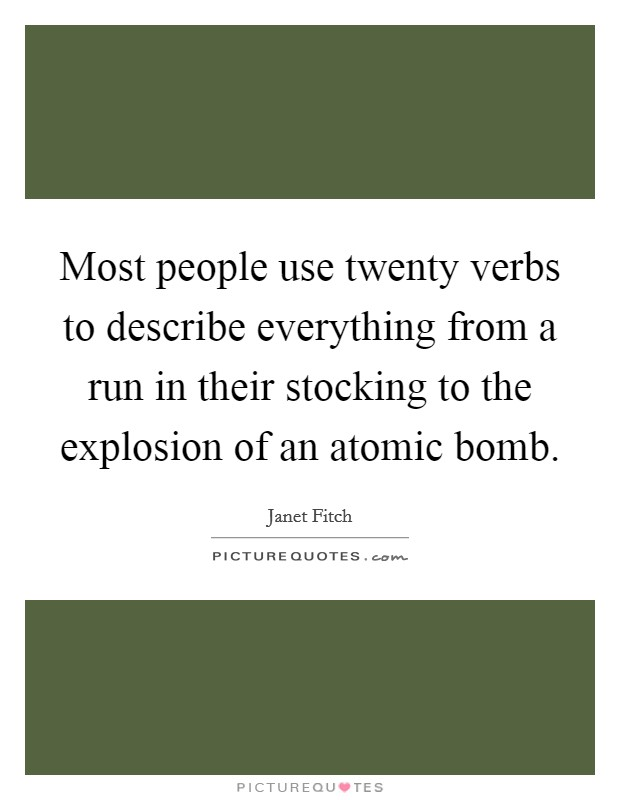 Most people use twenty verbs to describe everything from a run in their stocking to the explosion of an atomic bomb Picture Quote #1