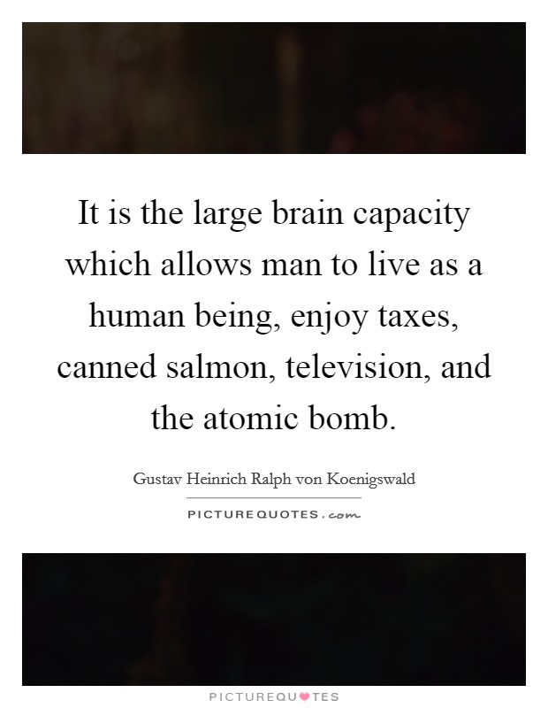 It is the large brain capacity which allows man to live as a human being, enjoy taxes, canned salmon, television, and the atomic bomb Picture Quote #1