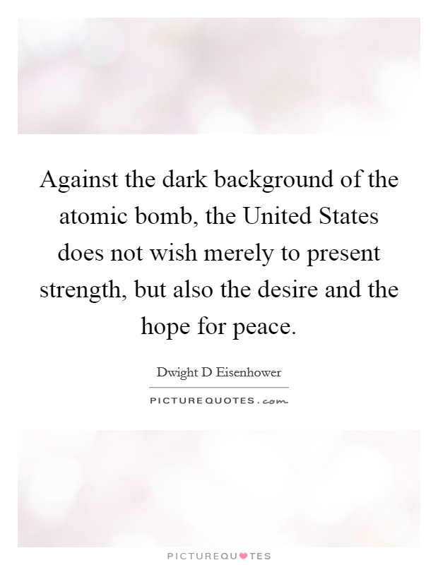 Against the dark background of the atomic bomb, the United States does not wish merely to present strength, but also the desire and the hope for peace Picture Quote #1