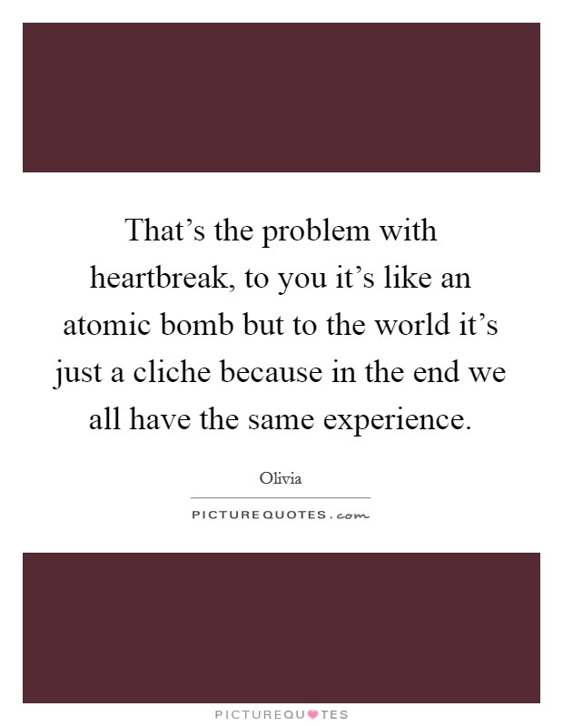 That's the problem with heartbreak, to you it's like an atomic bomb but to the world it's just a cliche because in the end we all have the same experience. Picture Quote #1