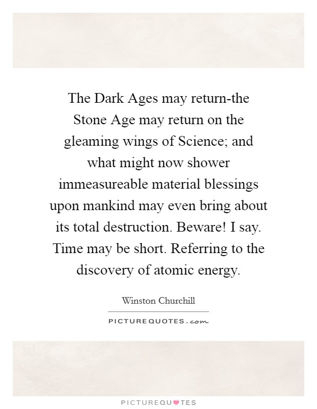 The Dark Ages may return-the Stone Age may return on the gleaming wings of Science; and what might now shower immeasureable material blessings upon mankind may even bring about its total destruction. Beware! I say. Time may be short. Referring to the discovery of atomic energy Picture Quote #1