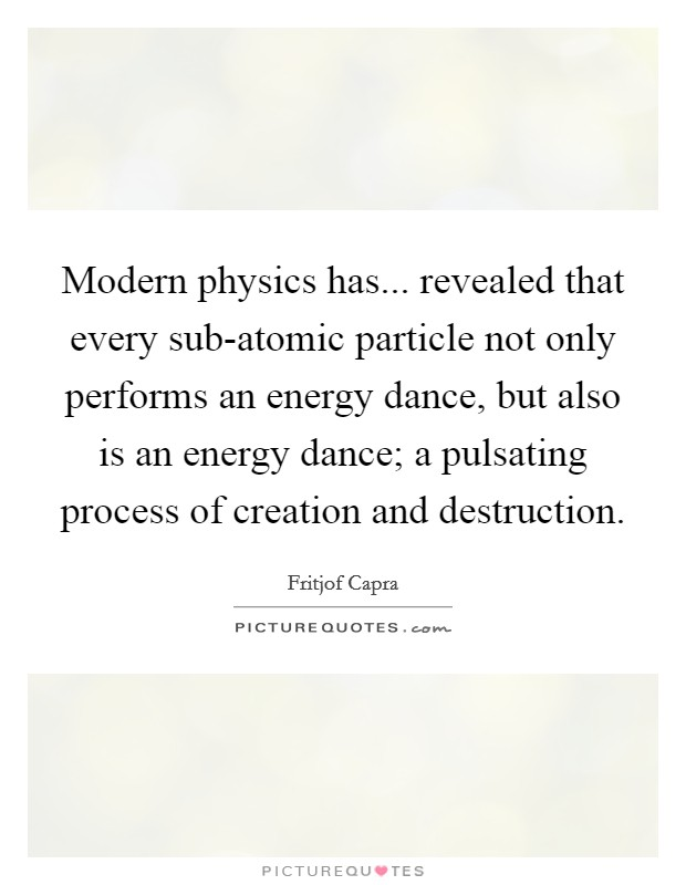 Modern physics has... revealed that every sub-atomic particle not only performs an energy dance, but also is an energy dance; a pulsating process of creation and destruction Picture Quote #1