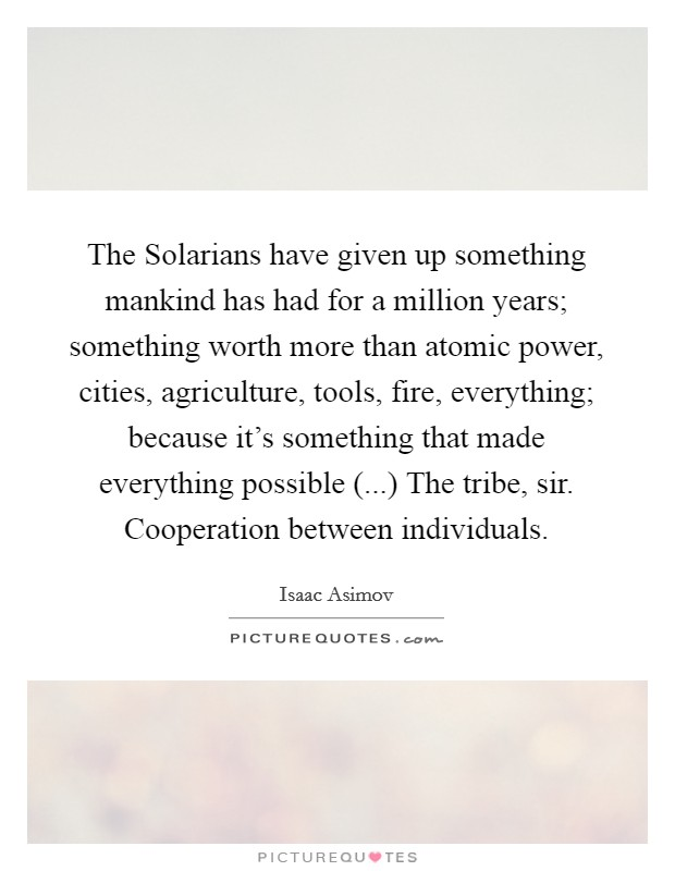 The Solarians have given up something mankind has had for a million years; something worth more than atomic power, cities, agriculture, tools, fire, everything; because it's something that made everything possible (...) The tribe, sir. Cooperation between individuals Picture Quote #1