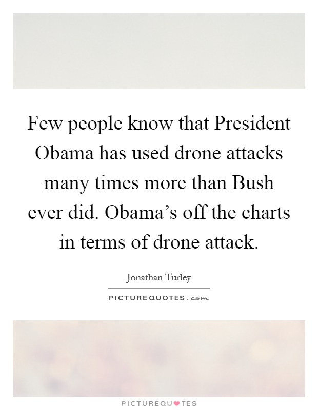 Few people know that President Obama has used drone attacks many times more than Bush ever did. Obama's off the charts in terms of drone attack Picture Quote #1
