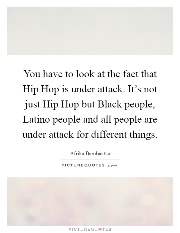You have to look at the fact that Hip Hop is under attack. It's not just Hip Hop but Black people, Latino people and all people are under attack for different things Picture Quote #1