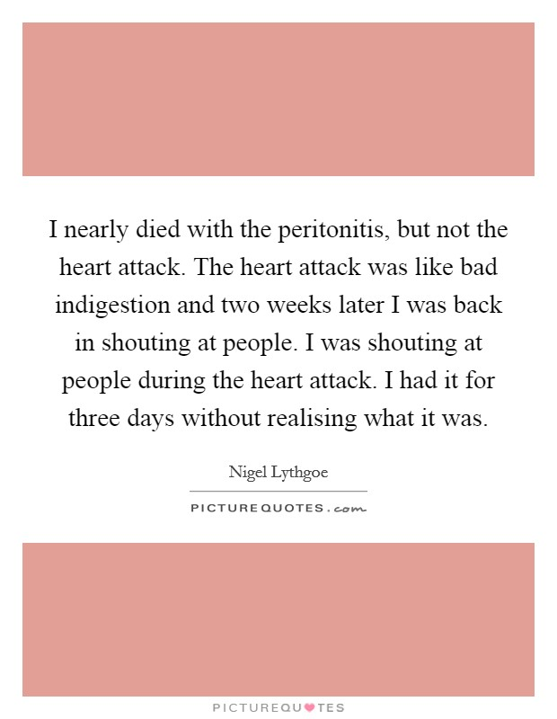 I nearly died with the peritonitis, but not the heart attack. The heart attack was like bad indigestion and two weeks later I was back in shouting at people. I was shouting at people during the heart attack. I had it for three days without realising what it was Picture Quote #1