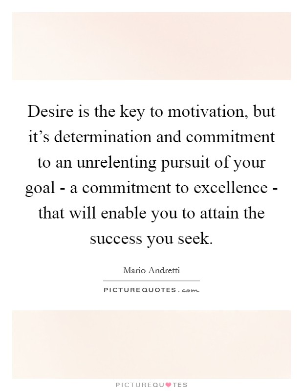 Desire is the key to motivation, but it's determination and commitment to an unrelenting pursuit of your goal - a commitment to excellence - that will enable you to attain the success you seek Picture Quote #1