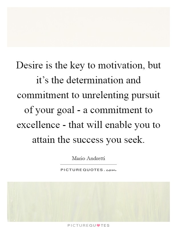 Desire is the key to motivation, but it's the determination and commitment to unrelenting pursuit of your goal - a commitment to excellence - that will enable you to attain the success you seek Picture Quote #1