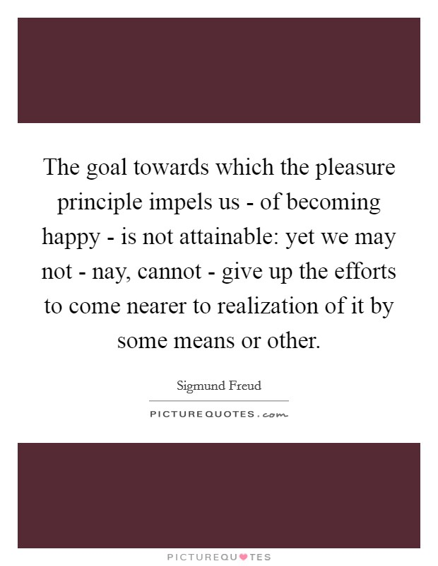 The goal towards which the pleasure principle impels us - of becoming happy - is not attainable: yet we may not - nay, cannot - give up the efforts to come nearer to realization of it by some means or other Picture Quote #1