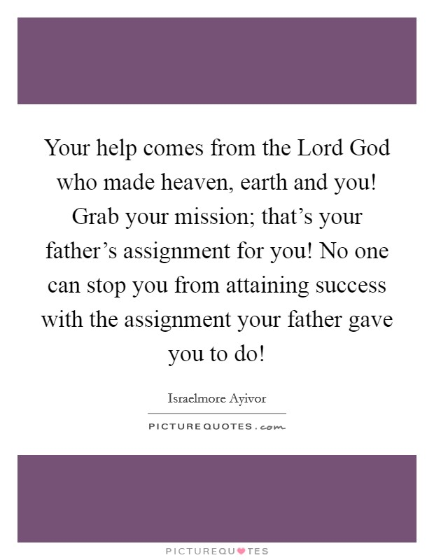 Your help comes from the Lord God who made heaven, earth and you! Grab your mission; that's your father's assignment for you! No one can stop you from attaining success with the assignment your father gave you to do! Picture Quote #1
