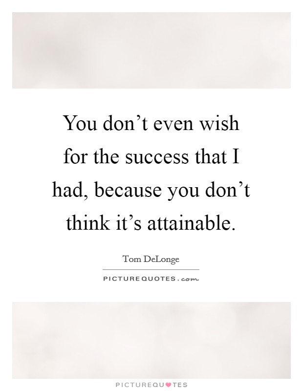 You don't even wish for the success that I had, because you don't think it's attainable Picture Quote #1