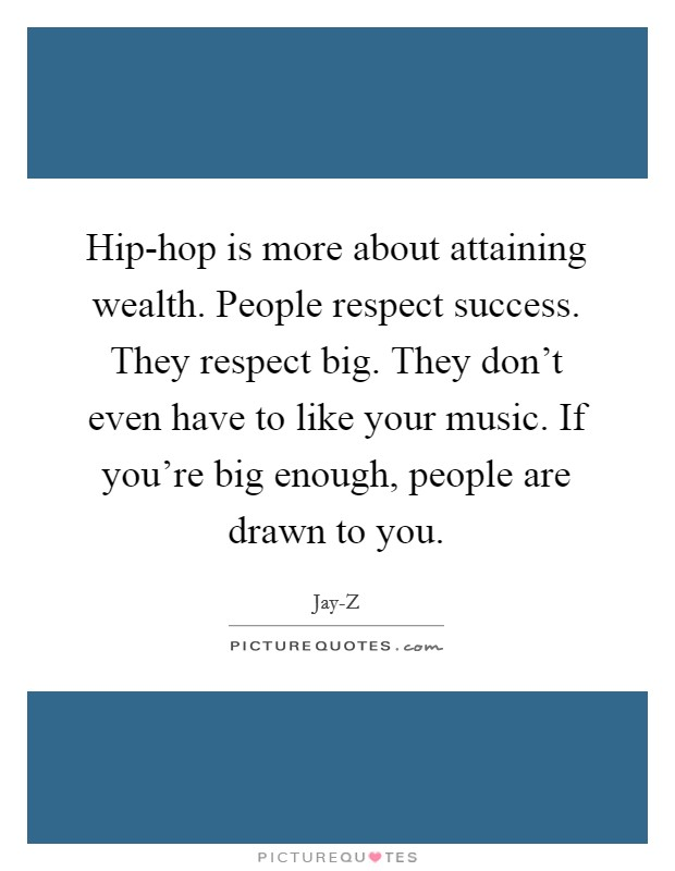 Hip-hop is more about attaining wealth. People respect success. They respect big. They don't even have to like your music. If you're big enough, people are drawn to you Picture Quote #1