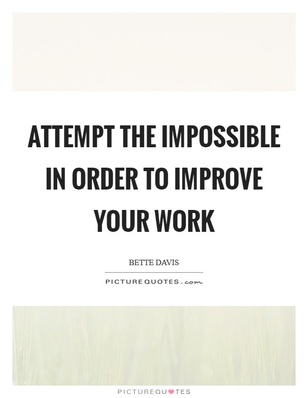 Attempt the impossible in order to improve your work Picture Quote #1