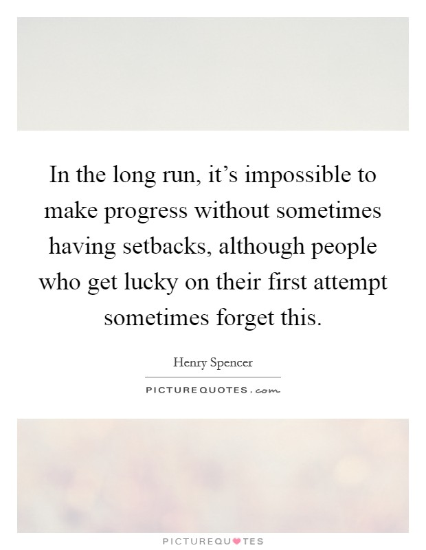 In the long run, it's impossible to make progress without sometimes having setbacks, although people who get lucky on their first attempt sometimes forget this Picture Quote #1