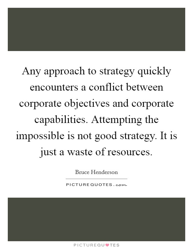 Any approach to strategy quickly encounters a conflict between corporate objectives and corporate capabilities. Attempting the impossible is not good strategy. It is just a waste of resources Picture Quote #1