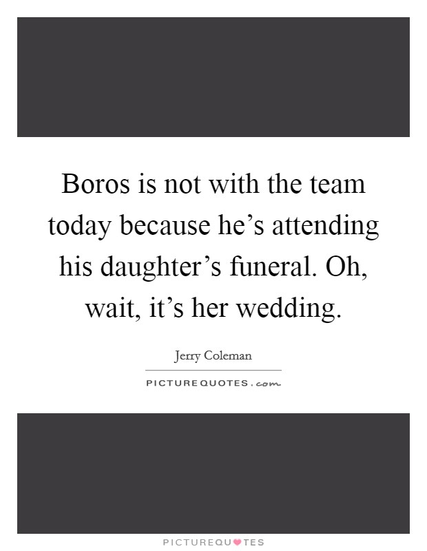 Boros is not with the team today because he's attending his daughter's funeral. Oh, wait, it's her wedding Picture Quote #1