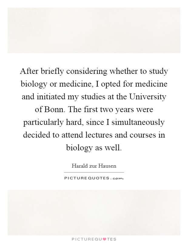 After briefly considering whether to study biology or medicine, I opted for medicine and initiated my studies at the University of Bonn. The first two years were particularly hard, since I simultaneously decided to attend lectures and courses in biology as well Picture Quote #1