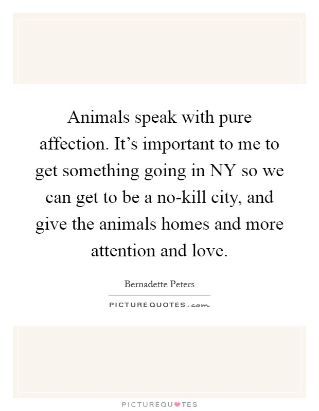 Animals speak with pure affection. It's important to me to get something going in NY so we can get to be a no-kill city, and give the animals homes and more attention and love Picture Quote #1