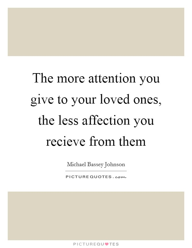 The more attention you give to your loved ones, the less affection you recieve from them Picture Quote #1