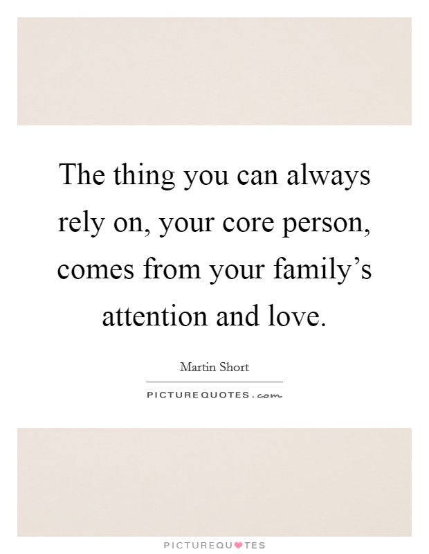 The thing you can always rely on, your core person, comes from your family's attention and love Picture Quote #1