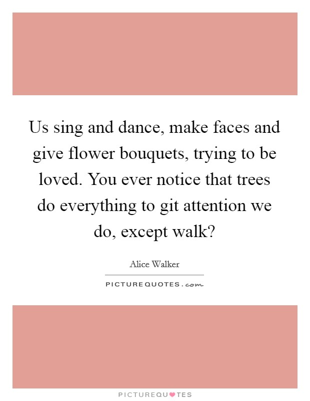 Us sing and dance, make faces and give flower bouquets, trying to be loved. You ever notice that trees do everything to git attention we do, except walk? Picture Quote #1