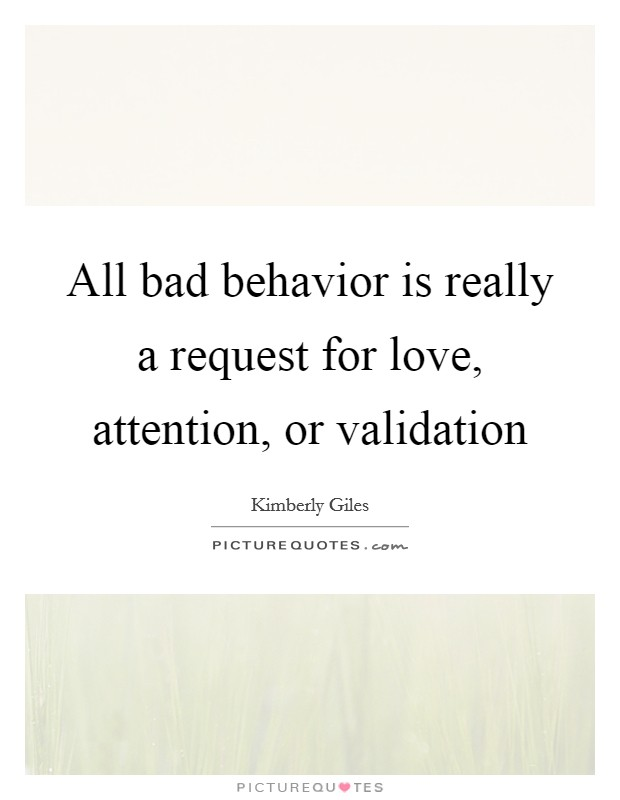 All bad behavior is really a request for love, attention, or validation Picture Quote #1