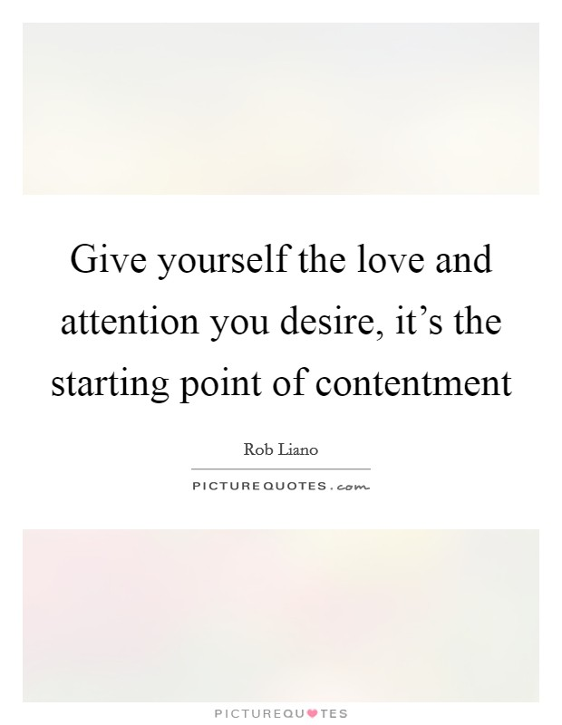 Give yourself the love and attention you desire, it's the starting point of contentment Picture Quote #1
