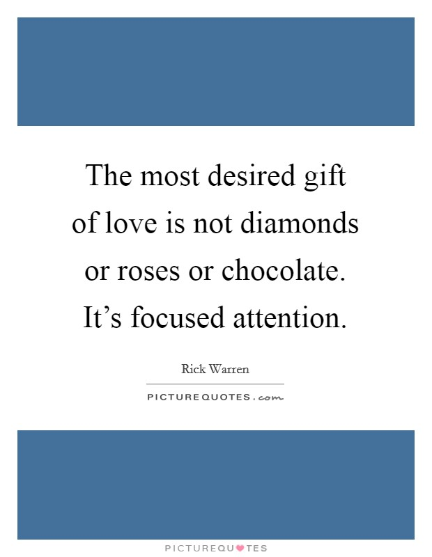 The most desired gift of love is not diamonds or roses or chocolate. It's focused attention Picture Quote #1