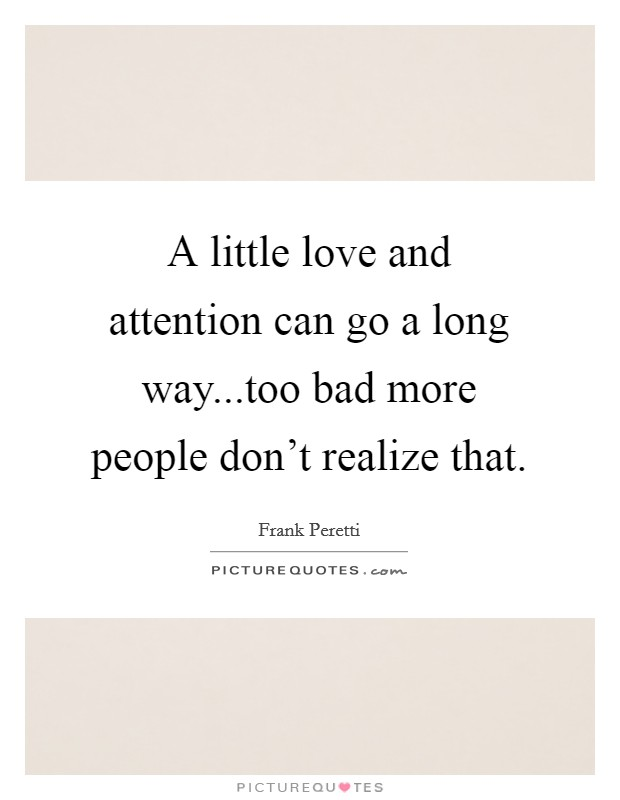 A little love and attention can go a long way...too bad more people don't realize that Picture Quote #1