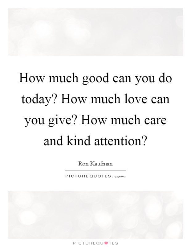 How much good can you do today? How much love can you give? How much care and kind attention? Picture Quote #1