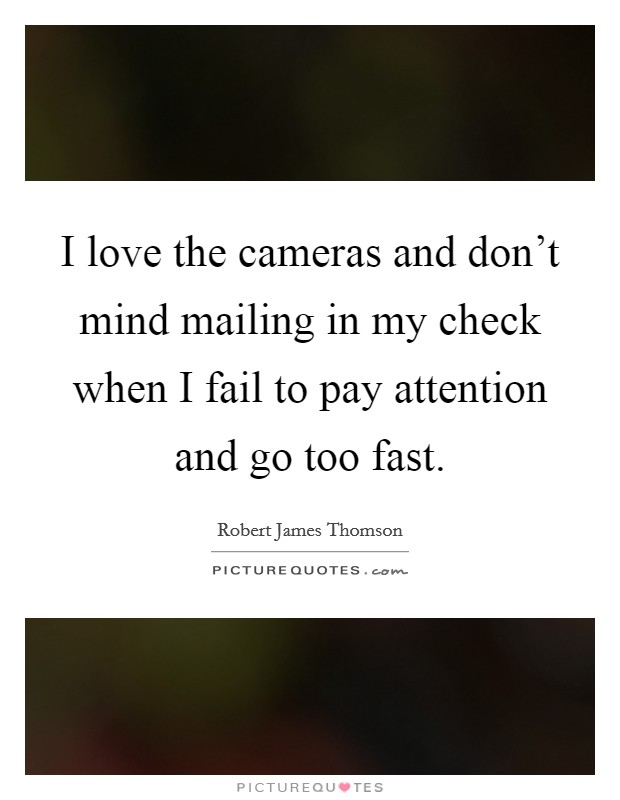 I love the cameras and don't mind mailing in my check when I fail to pay attention and go too fast. Picture Quote #1