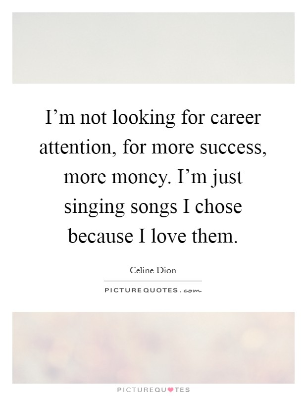 I'm not looking for career attention, for more success, more money. I'm just singing songs I chose because I love them Picture Quote #1