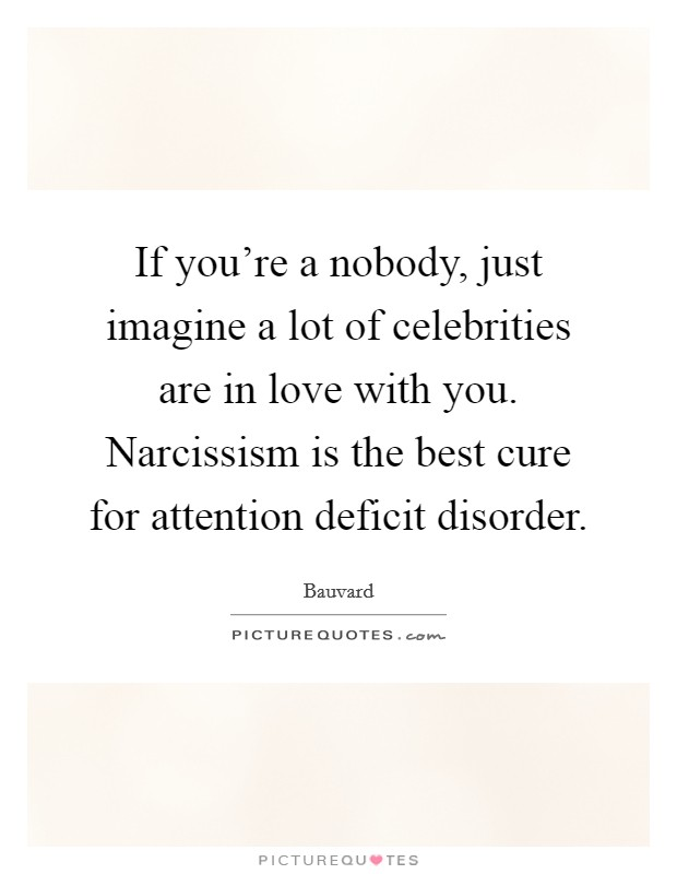 If you're a nobody, just imagine a lot of celebrities are in love with you. Narcissism is the best cure for attention deficit disorder Picture Quote #1