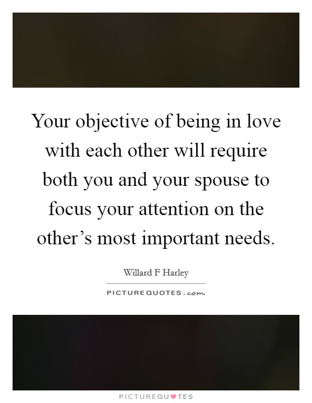 Your objective of being in love with each other will require both you and your spouse to focus your attention on the other's most important needs Picture Quote #1