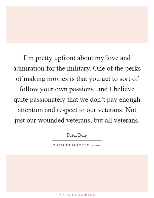 I'm pretty upfront about my love and admiration for the military. One of the perks of making movies is that you get to sort of follow your own passions, and I believe quite passionately that we don't pay enough attention and respect to our veterans. Not just our wounded veterans, but all veterans. Picture Quote #1