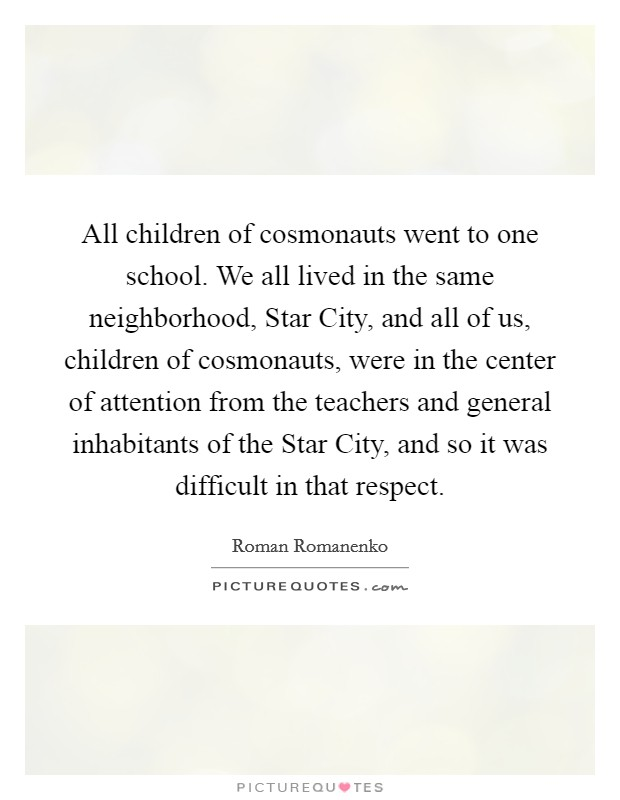 All children of cosmonauts went to one school. We all lived in the same neighborhood, Star City, and all of us, children of cosmonauts, were in the center of attention from the teachers and general inhabitants of the Star City, and so it was difficult in that respect Picture Quote #1