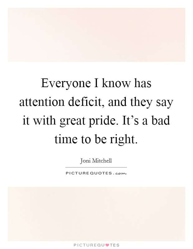 Everyone I know has attention deficit, and they say it with great pride. It's a bad time to be right Picture Quote #1