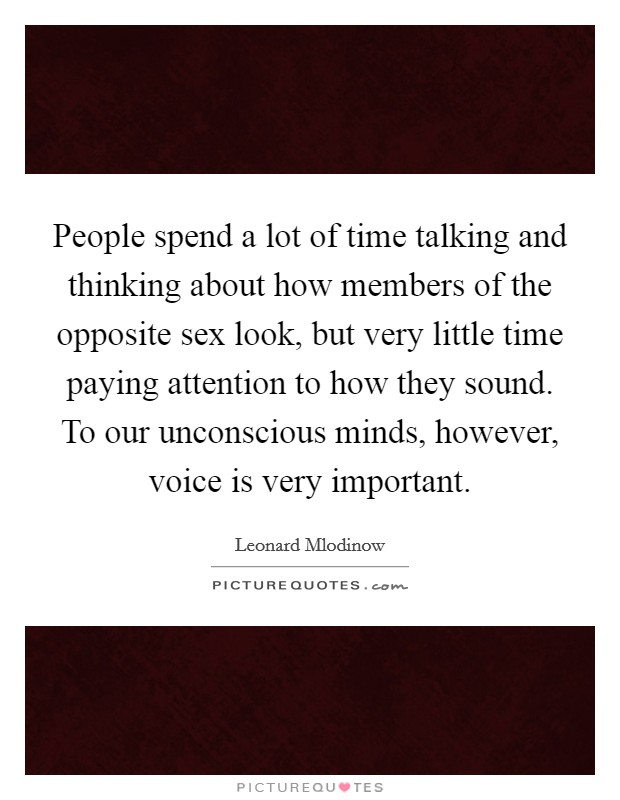 People spend a lot of time talking and thinking about how members of the opposite sex look, but very little time paying attention to how they sound. To our unconscious minds, however, voice is very important Picture Quote #1