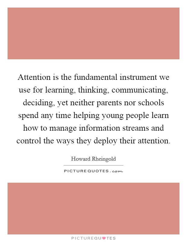 Attention is the fundamental instrument we use for learning, thinking, communicating, deciding, yet neither parents nor schools spend any time helping young people learn how to manage information streams and control the ways they deploy their attention Picture Quote #1