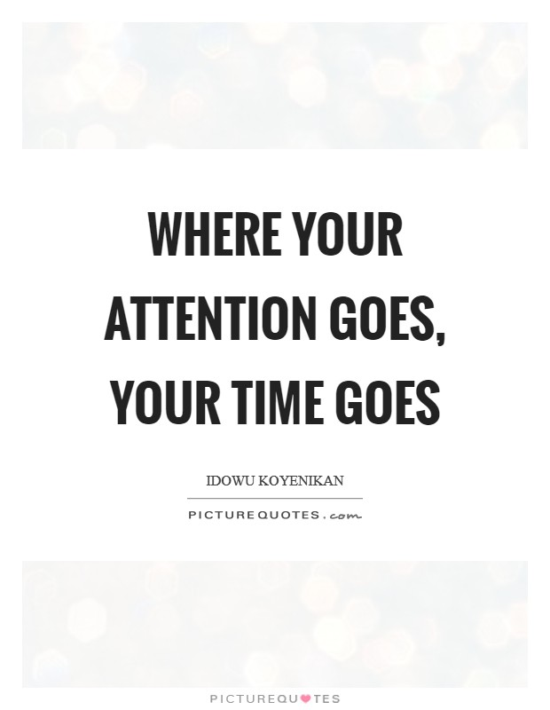 Where your attention goes, your time goes Picture Quote #1